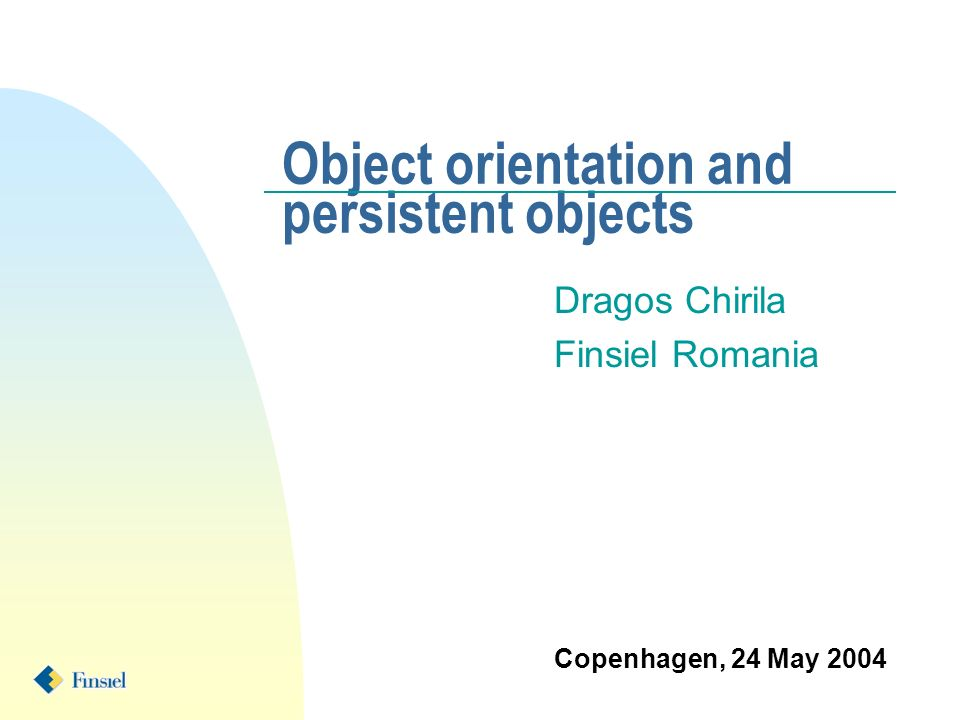 Object orientation and persistent objects Dragos Chirila Finsiel Romania Copenhagen, 24 May 2004