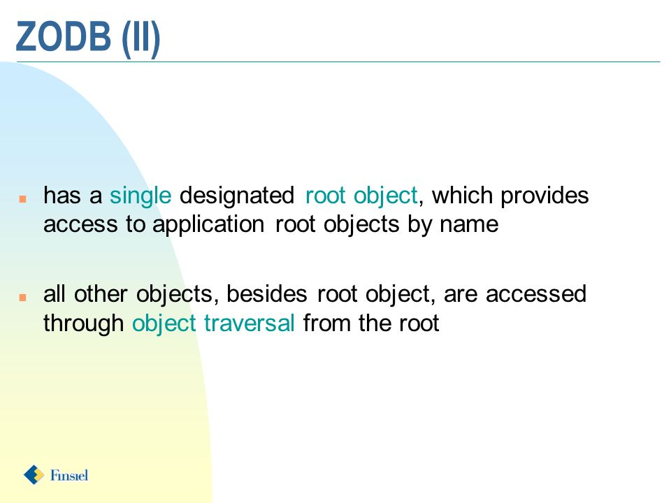 ZODB (II) n has a single designated root object, which provides access to application root objects by name n all other objects, besides root object, a