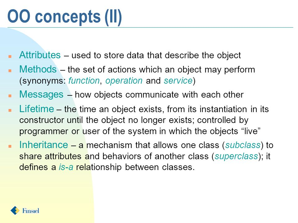 OO concepts (II) n Attributes – used to store data that describe the object n Methods – the set of actions which an object may perform (synonyms: function, operation and service) n Messages – how objects communicate with each other n Lifetime – the time an object exists, from its instantiation in its constructor until the object no longer exists; controlled by programmer or user of the system in which the objects live n Inheritance – a mechanism that allows one class (subclass) to share attributes and behaviors of another class (superclass); it defines a is-a relationship between classes.