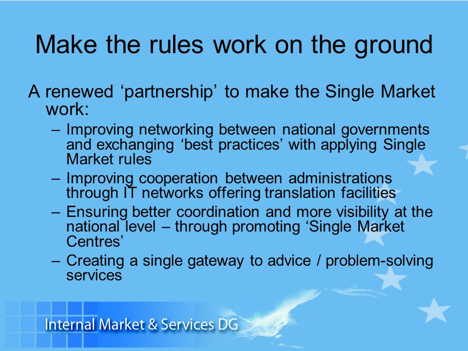 Make the rules work on the ground A renewed partnership to make the Single Market work: –Improving networking between national governments and exchang