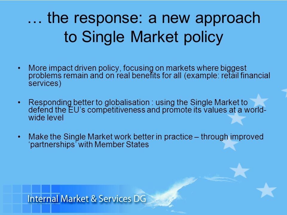 … the response: a new approach to Single Market policy More impact driven policy, focusing on markets where biggest problems remain and on real benefi