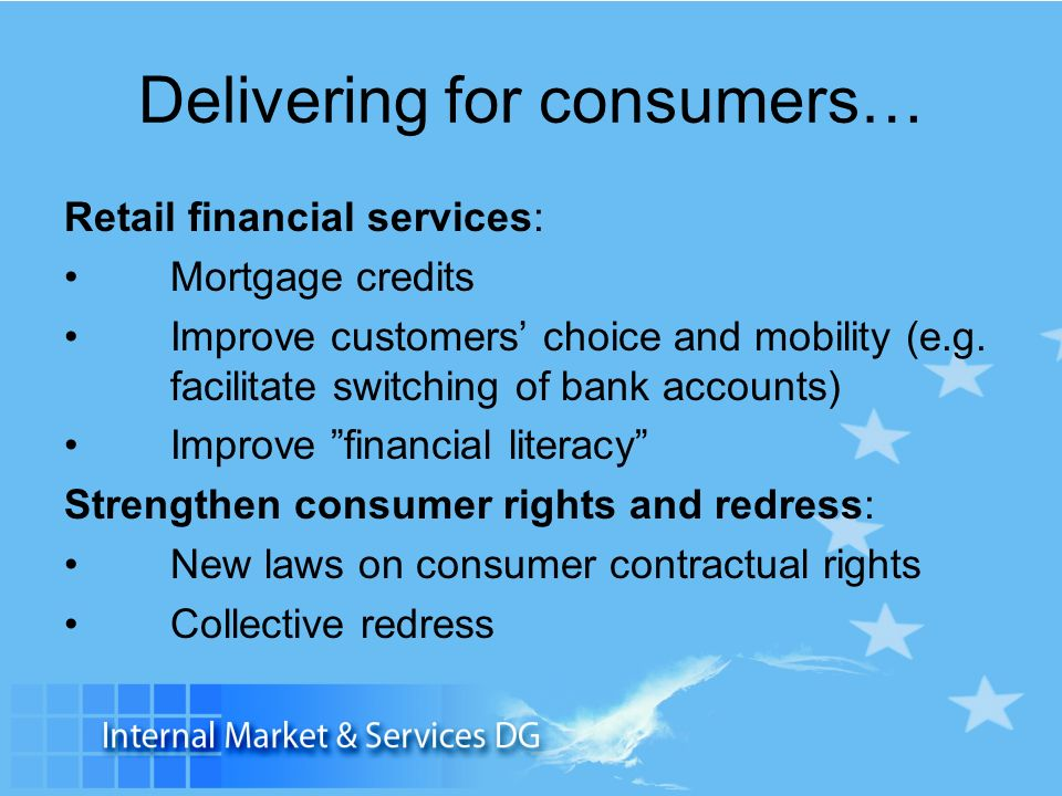 Delivering for consumers… Retail financial services: Mortgage credits Improve customers choice and mobility (e.g. facilitate switching of bank account