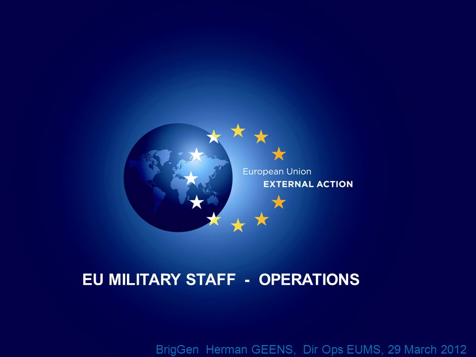 1 EU MILITARY STAFF - OPERATIONS BrigGen Herman GEENS, Dir Ops EUMS, 29 March 2012