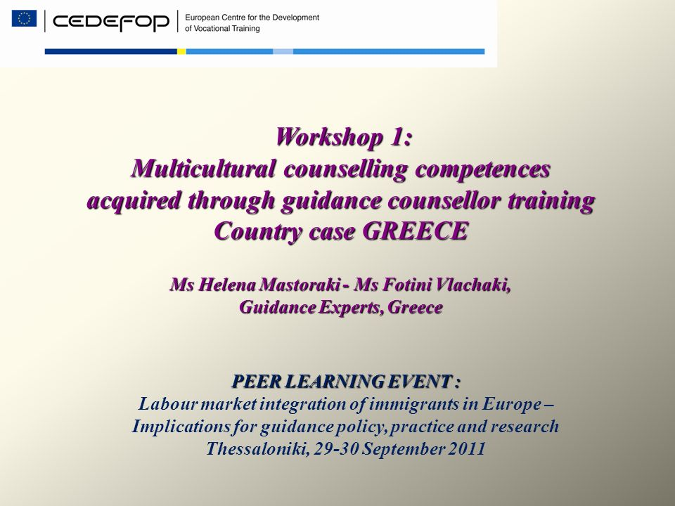 Workshop 1: Multicultural counselling competences acquired through guidance counsellor training Country case GREECE Ms Helena Mastoraki - Ms Fotini Vl