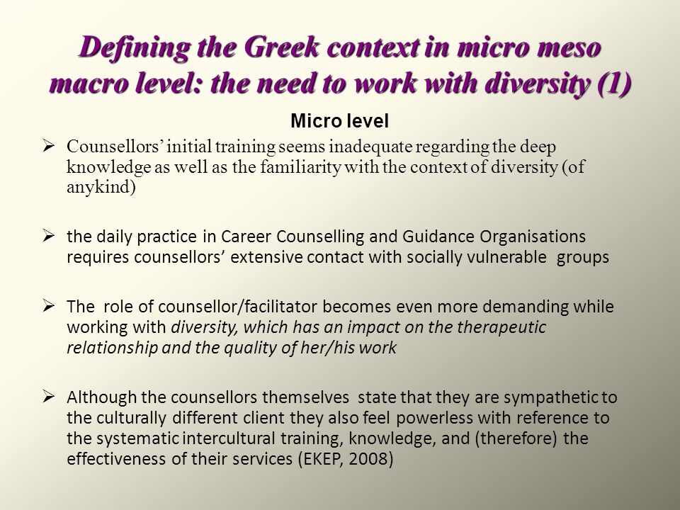 Defining the Greek context in micro meso macro level: the need to work with diversity (1) Micro level Counsellors initial training seems inadequate re