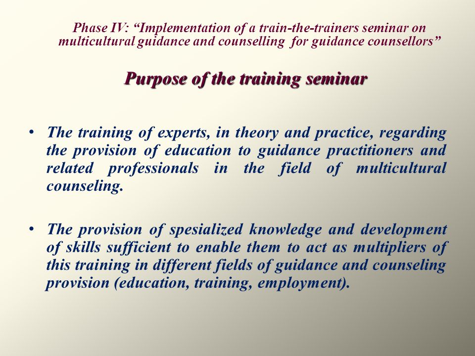 Purpose of the training seminar The training of experts, in theory and practice, regarding the provision of education to guidance practitioners and re
