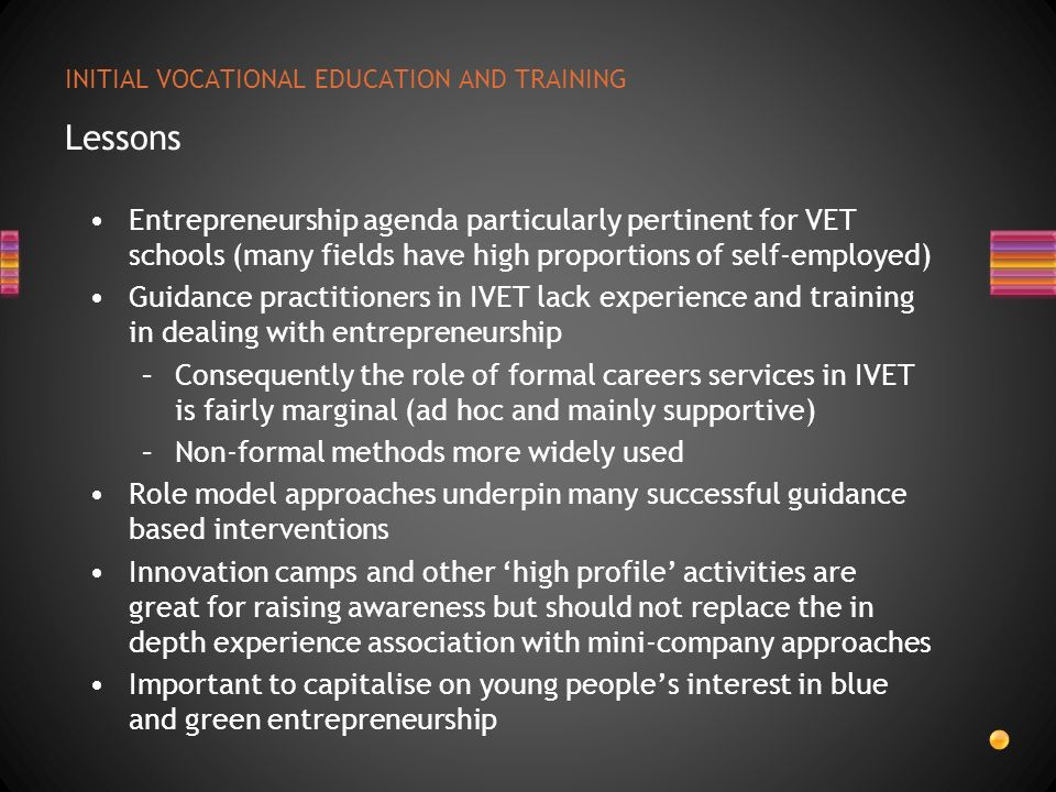 INITIAL VOCATIONAL EDUCATION AND TRAINING Lessons Entrepreneurship agenda particularly pertinent for VET schools (many fields have high proportions of