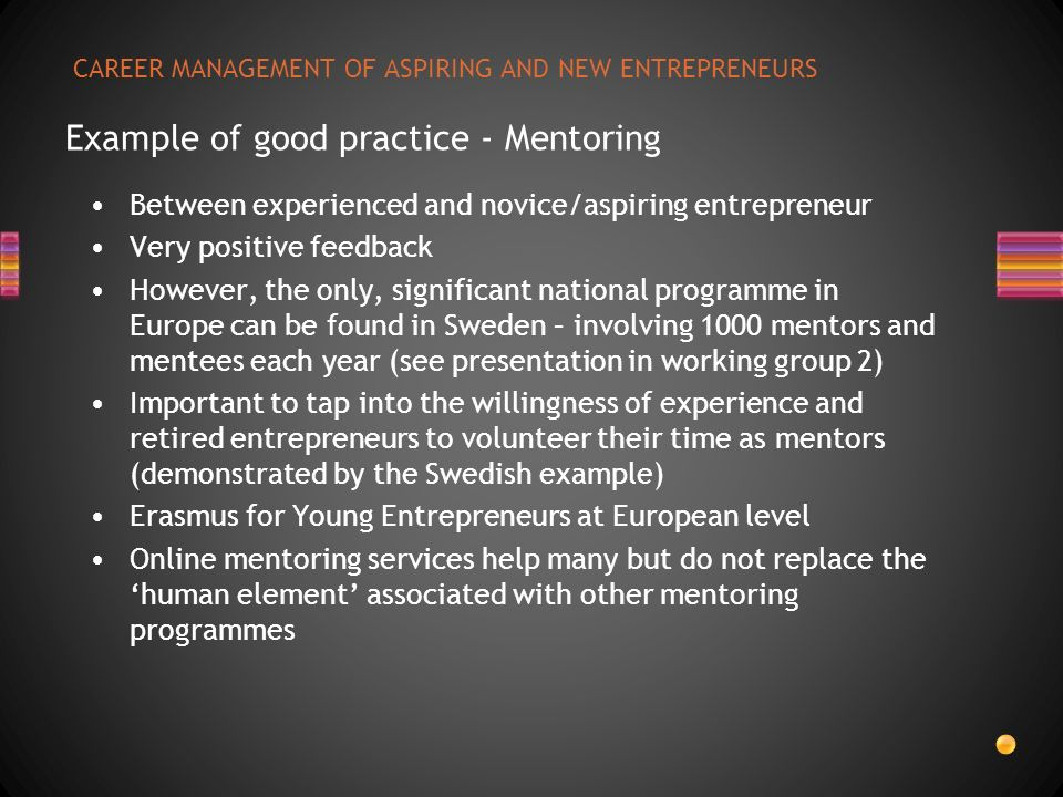 CAREER MANAGEMENT OF ASPIRING AND NEW ENTREPRENEURS Example of good practice - Mentoring Between experienced and novice/aspiring entrepreneur Very pos