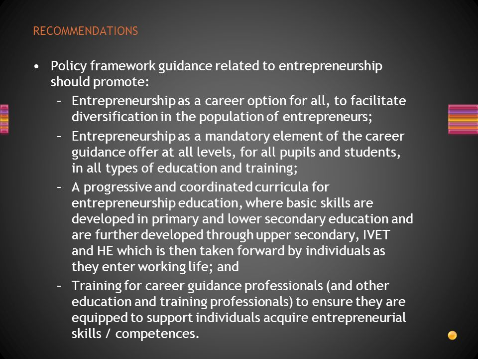 RECOMMENDATIONS Policy framework guidance related to entrepreneurship should promote: –Entrepreneurship as a career option for all, to facilitate dive