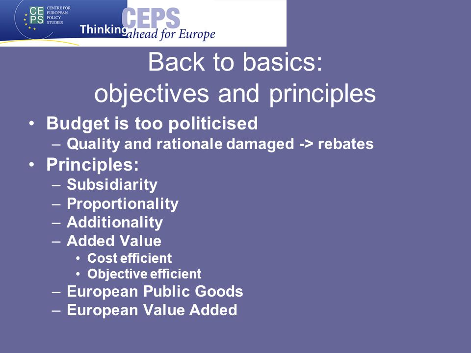 Back to basics: objectives and principles Budget is too politicised –Quality and rationale damaged -> rebates Principles: –Subsidiarity –Proportionali