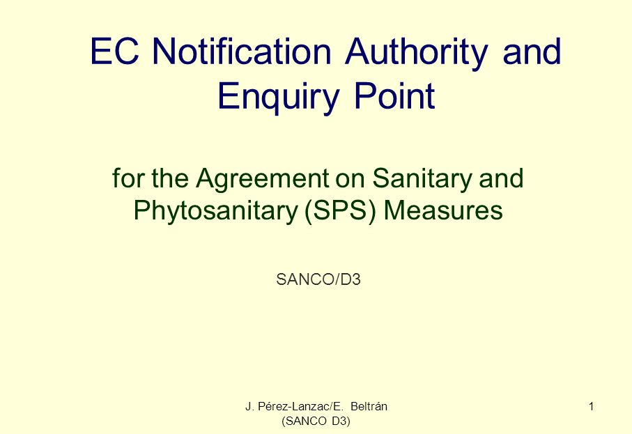J. Pérez-Lanzac/E. Beltrán (SANCO D3) 1 EC Notification Authority and Enquiry Point for the Agreement on Sanitary and Phytosanitary (SPS) Measures SAN