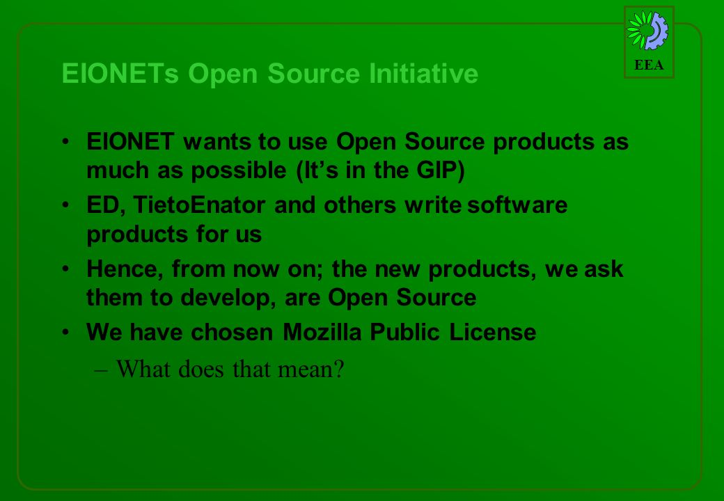 EEA EIONETs Open Source Initiative EIONET wants to use Open Source products as much as possible (Its in the GIP) ED, TietoEnator and others write software products for us Hence, from now on; the new products, we ask them to develop, are Open Source We have chosen Mozilla Public License –What does that mean