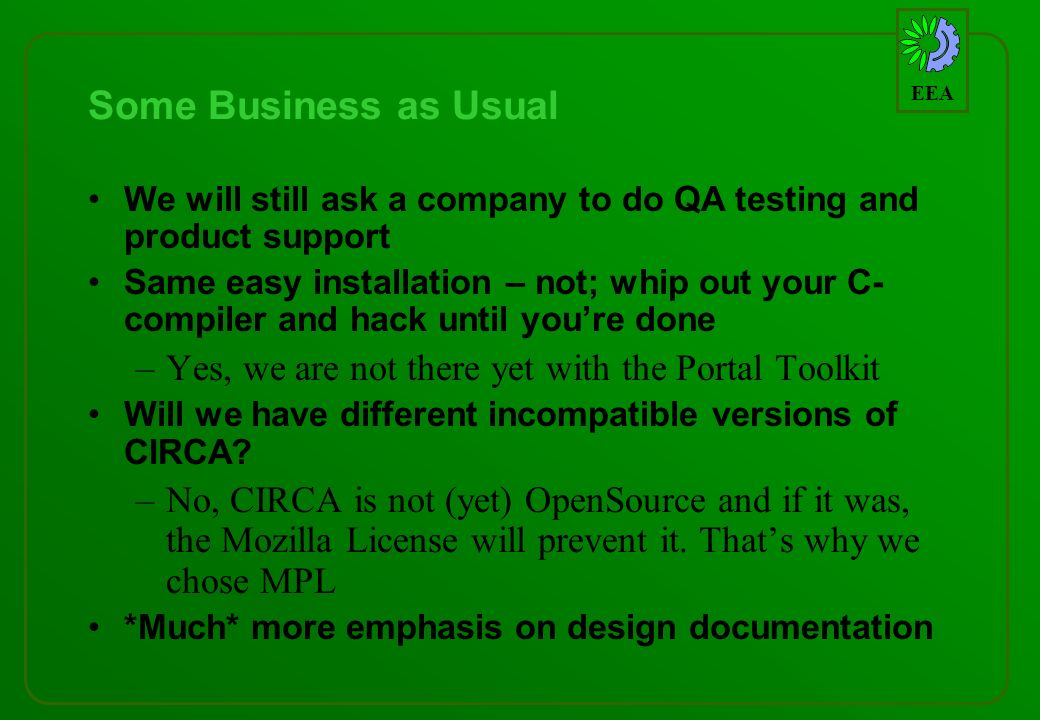 EEA Some Business as Usual We will still ask a company to do QA testing and product support Same easy installation – not; whip out your C- compiler and hack until youre done –Yes, we are not there yet with the Portal Toolkit Will we have different incompatible versions of CIRCA.