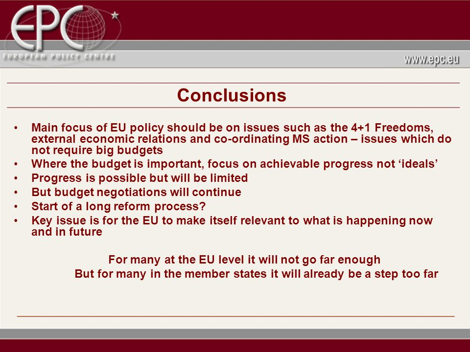 Conclusions Main focus of EU policy should be on issues such as the 4+1 Freedoms, external economic relations and co-ordinating MS action – issues which do not require big budgets Where the budget is important, focus on achievable progress not ideals Progress is possible but will be limited But budget negotiations will continue Start of a long reform process.