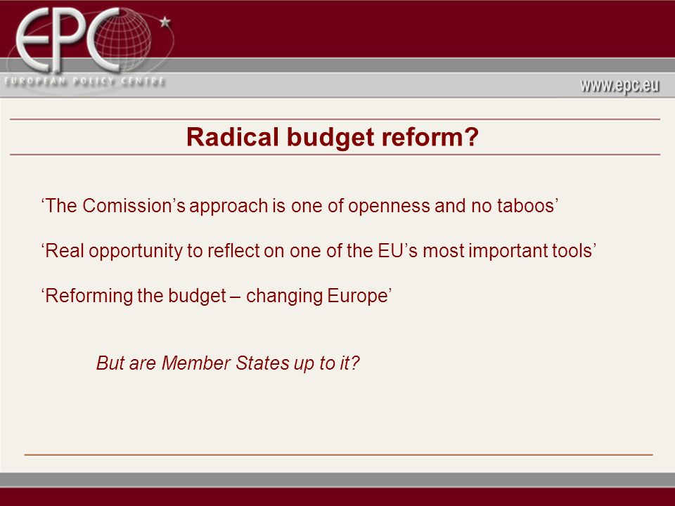 Radical budget reform? The Comissions approach is one of openness and no taboos Real opportunity to reflect on one of the EUs most important tools Ref