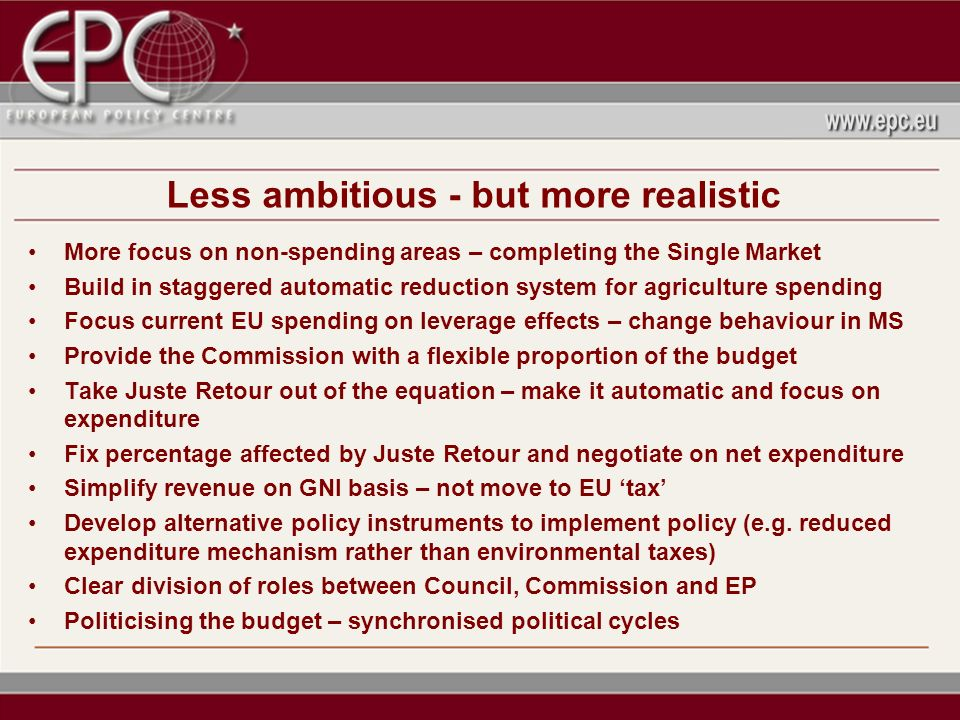 Less ambitious - but more realistic More focus on non-spending areas – completing the Single Market Build in staggered automatic reduction system for agriculture spending Focus current EU spending on leverage effects – change behaviour in MS Provide the Commission with a flexible proportion of the budget Take Juste Retour out of the equation – make it automatic and focus on expenditure Fix percentage affected by Juste Retour and negotiate on net expenditure Simplify revenue on GNI basis – not move to EU tax Develop alternative policy instruments to implement policy (e.g.