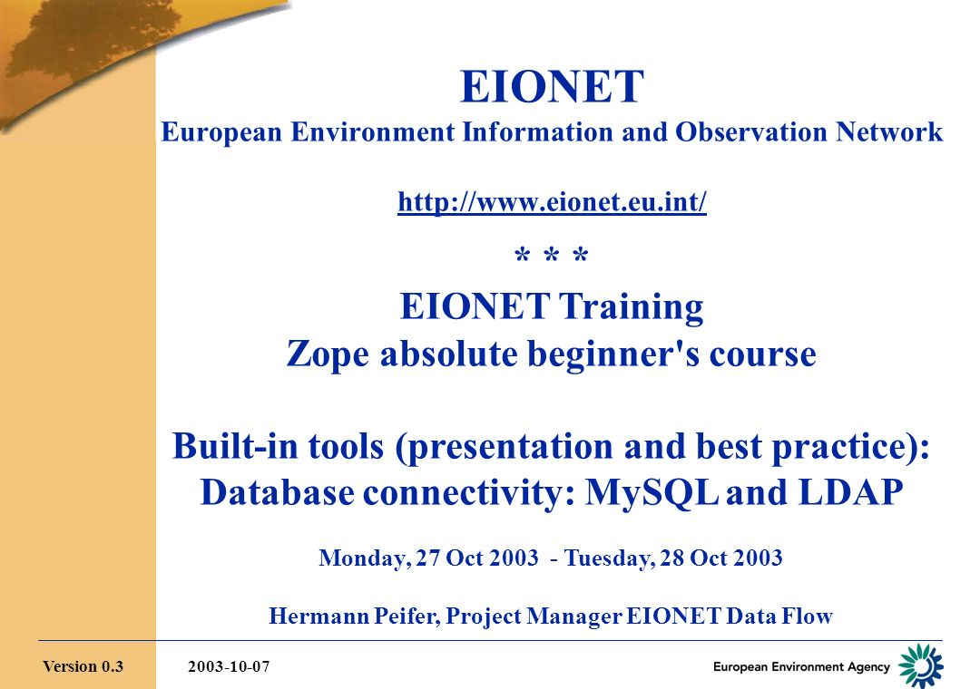 EIONET European Environment Information and Observation Network   * * * EIONET Training Zope absolute beginner s course Built-in tools (presentation and best practice): Database connectivity: MySQL and LDAP Monday, 27 Oct Tuesday, 28 Oct 2003 Hermann Peifer, Project Manager EIONET Data Flow Version