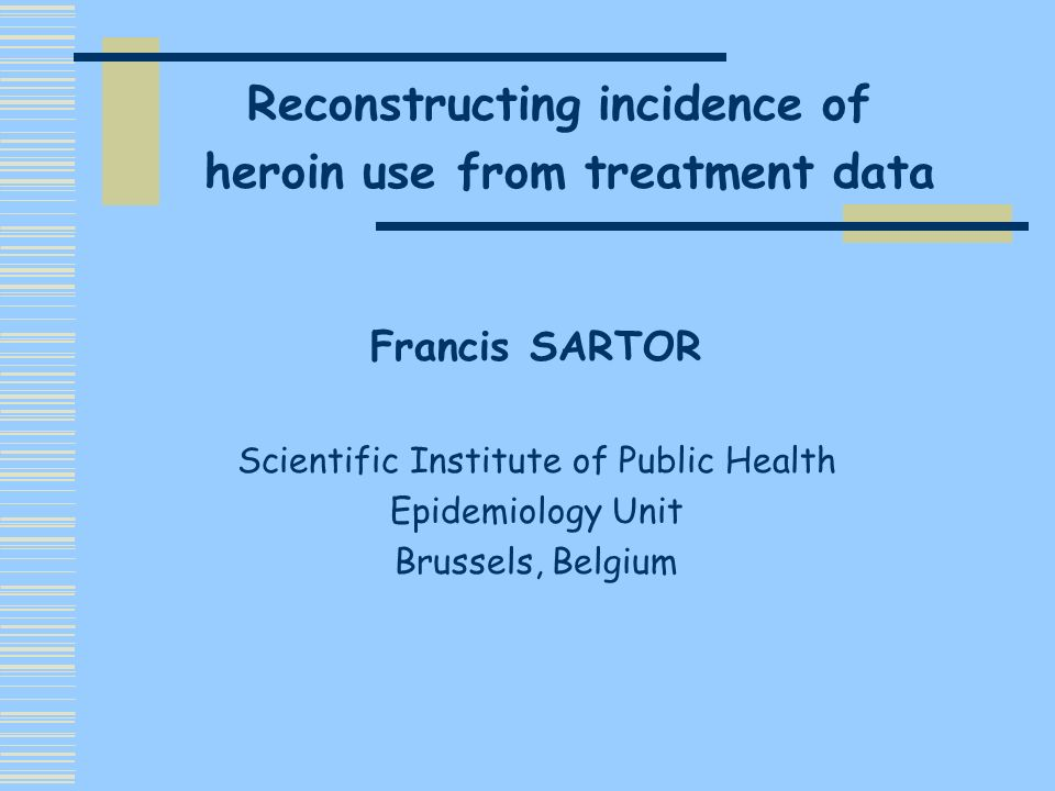 Francis SARTOR Scientific Institute of Public Health Epidemiology Unit Brussels, Belgium Reconstructing incidence of heroin use from treatment data