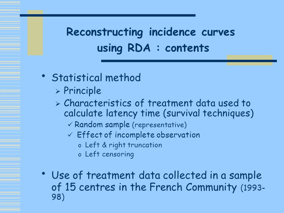 Need of individual data on treatment demands Random sample vs right/left truncation sample size may considerably but, comparable adjustement by the 2 methods need for comparisons in other countries/regions Extended period of observation if epidemic peak closed to end of observation period Effect on estimate of left censored & missing data should be studied Conclusions