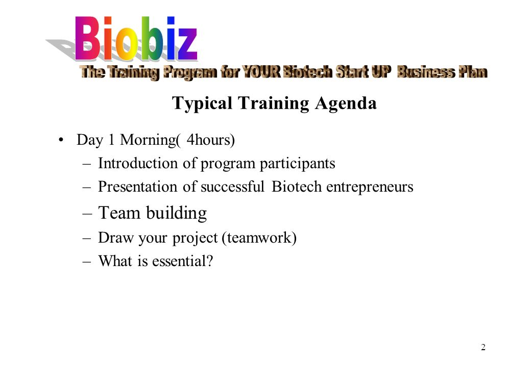 2 Typical Training Agenda Day 1 Morning( 4hours) –Introduction of program participants –Presentation of successful Biotech entrepreneurs –Team building –Draw your project (teamwork) –What is essential