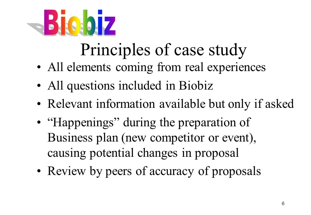 6 Principles of case study All elements coming from real experiences All questions included in Biobiz Relevant information available but only if asked Happenings during the preparation of Business plan (new competitor or event), causing potential changes in proposal Review by peers of accuracy of proposals