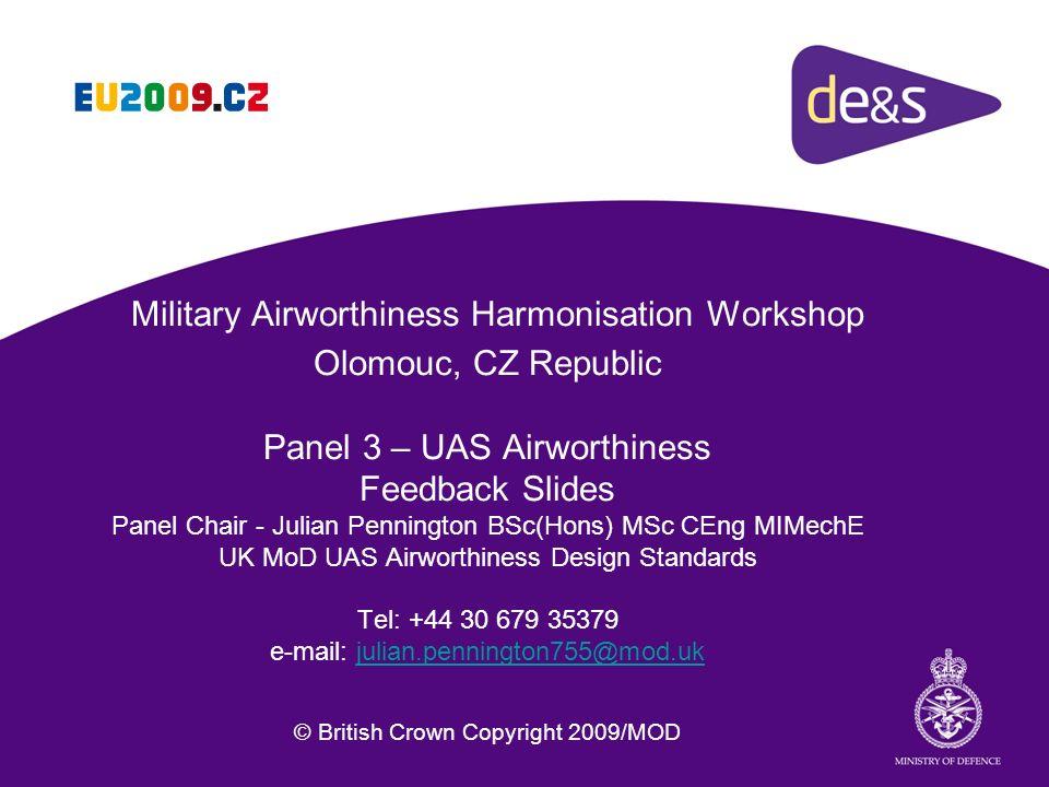 Military Airworthiness Harmonisation Workshop Olomouc, CZ Republic Panel 3 – UAS Airworthiness Feedback Slides Panel Chair - Julian Pennington BSc(Hon