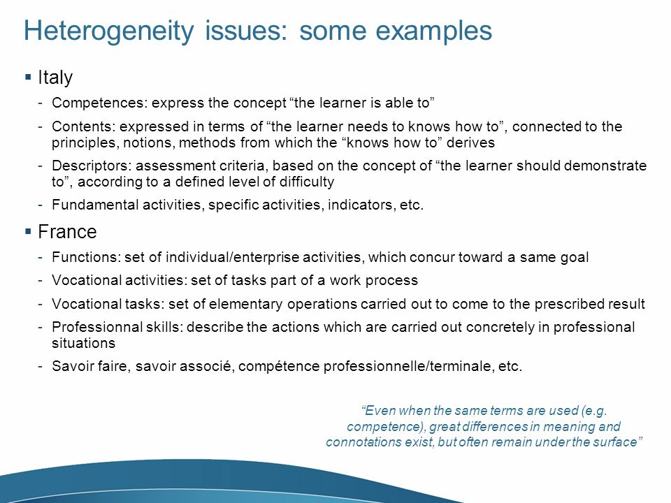 Heterogeneity issues: some examples Italy -Competences: express the concept the learner is able to -Contents: expressed in terms of the learner needs