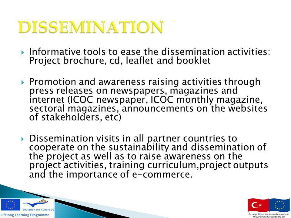 Informative tools to ease the dissemination activities: Project brochure, cd, leaflet and booklet Promotion and awareness raising activities through press releases on newspapers, magazines and internet (ICOC newspaper, ICOC monthly magazine, sectoral magazines, announcements on the websites of stakeholders, etc) Dissemination visits in all partner countries to cooperate on the sustainability and dissemination of the project as well as to raise awareness on the project activities, training curriculum,project outputs and the importance of e-commerce.