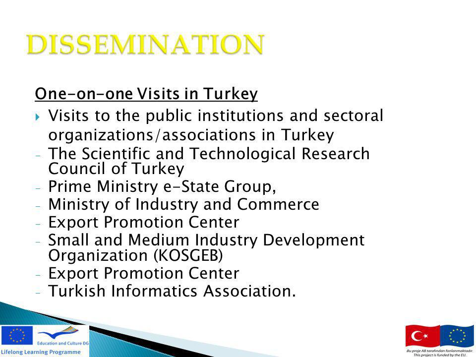 11 DISSEMINATION One-on-one Visits in Turkey Visits to the public institutions and sectoral organizations/associations in Turkey - The Scientific and Technological Research Council of Turkey - Prime Ministry e-State Group, - Ministry of Industry and Commerce - Export Promotion Center - Small and Medium Industry Development Organization (KOSGEB) - Export Promotion Center - Turkish Informatics Association.