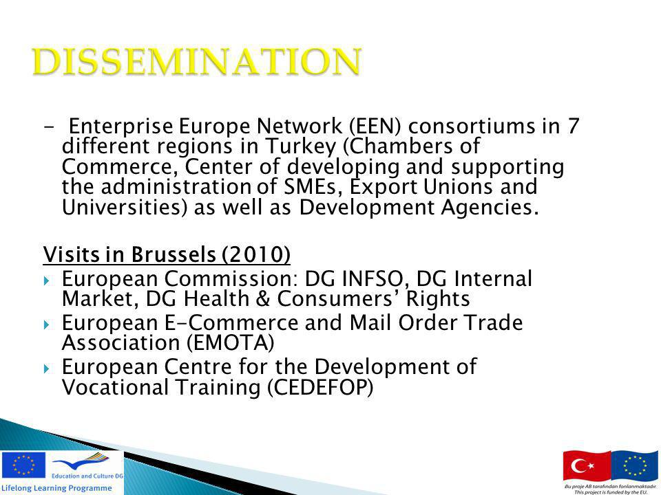 12 DISSEMINATION - Enterprise Europe Network (EEN) consortiums in 7 different regions in Turkey (Chambers of Commerce, Center of developing and supporting the administration of SMEs, Export Unions and Universities) as well as Development Agencies.