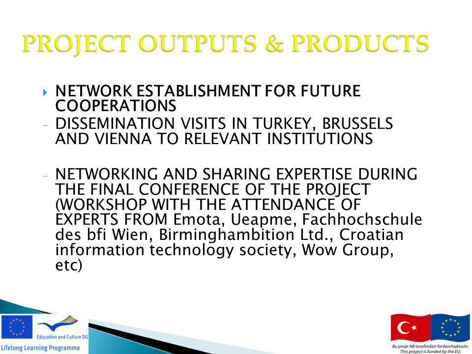 18 PROJECT OUTPUTS & PRODUCTS NETWORK ESTABLISHMENT FOR FUTURE COOPERATIONS - DISSEMINATION VISITS IN TURKEY, BRUSSELS AND VIENNA TO RELEVANT INSTITUT