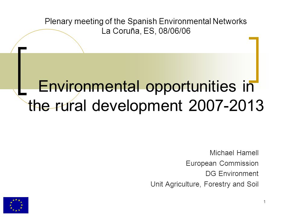 1 Plenary meeting of the Spanish Environmental Networks La Coruña, ES, 08/06/06 Environmental opportunities in the rural development 2007-2013 Michael Hamell European Commission DG Environment Unit Agriculture, Forestry and Soil