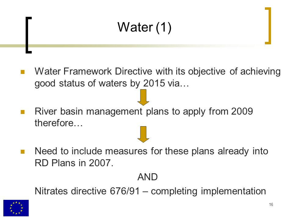 16 Water (1) Water Framework Directive with its objective of achieving good status of waters by 2015 via… River basin management plans to apply from 2009 therefore… Need to include measures for these plans already into RD Plans in 2007.