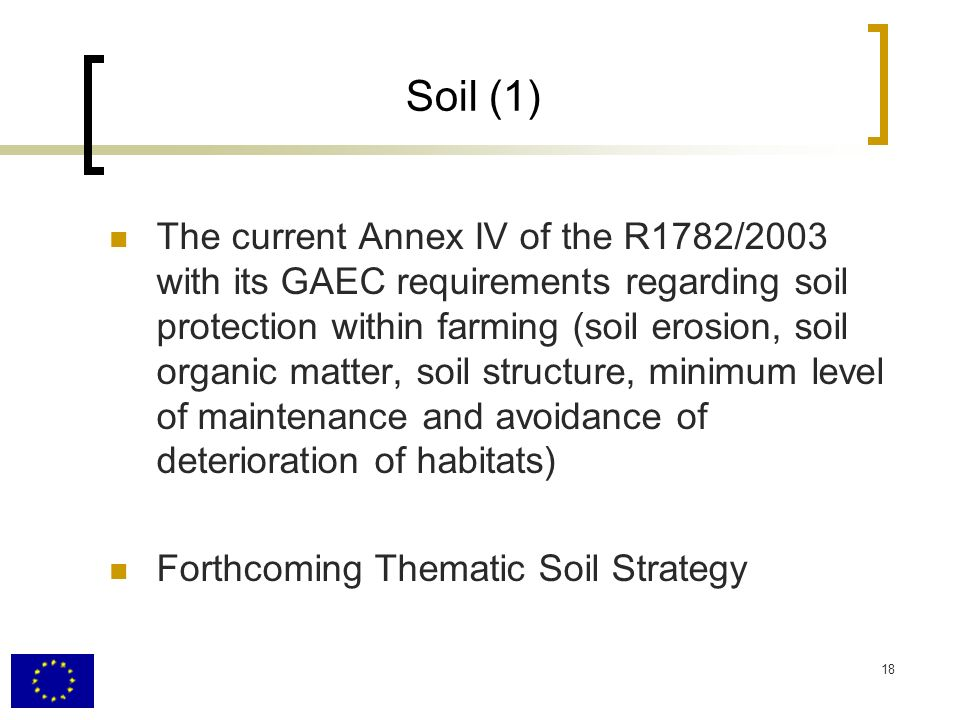 18 Soil (1) The current Annex IV of the R1782/2003 with its GAEC requirements regarding soil protection within farming (soil erosion, soil organic matter, soil structure, minimum level of maintenance and avoidance of deterioration of habitats) Forthcoming Thematic Soil Strategy