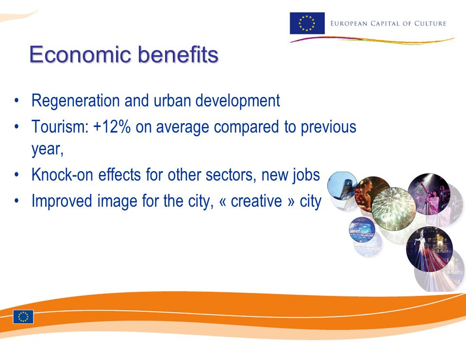 Economic benefits Regeneration and urban development Tourism: +12% on average compared to previous year, Knock-on effects for other sectors, new jobs Improved image for the city, « creative » city