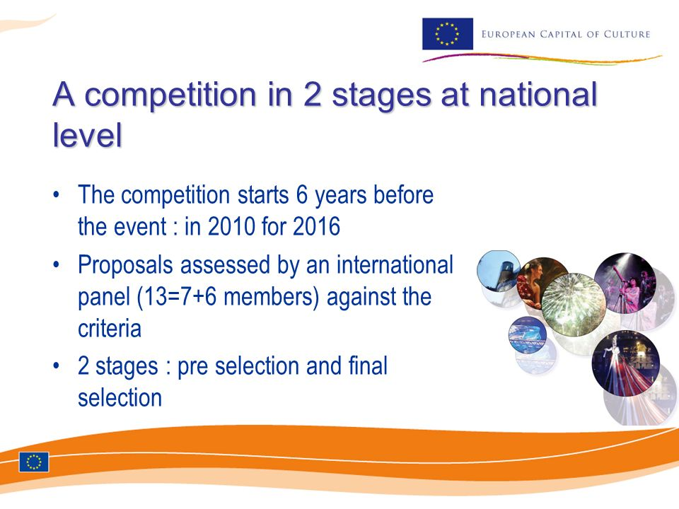 A competition in 2 stages at national level A competition in 2 stages at national level The competition starts 6 years before the event : in 2010 for 2016 Proposals assessed by an international panel (13=7+6 members) against the criteria 2 stages : pre selection and final selection