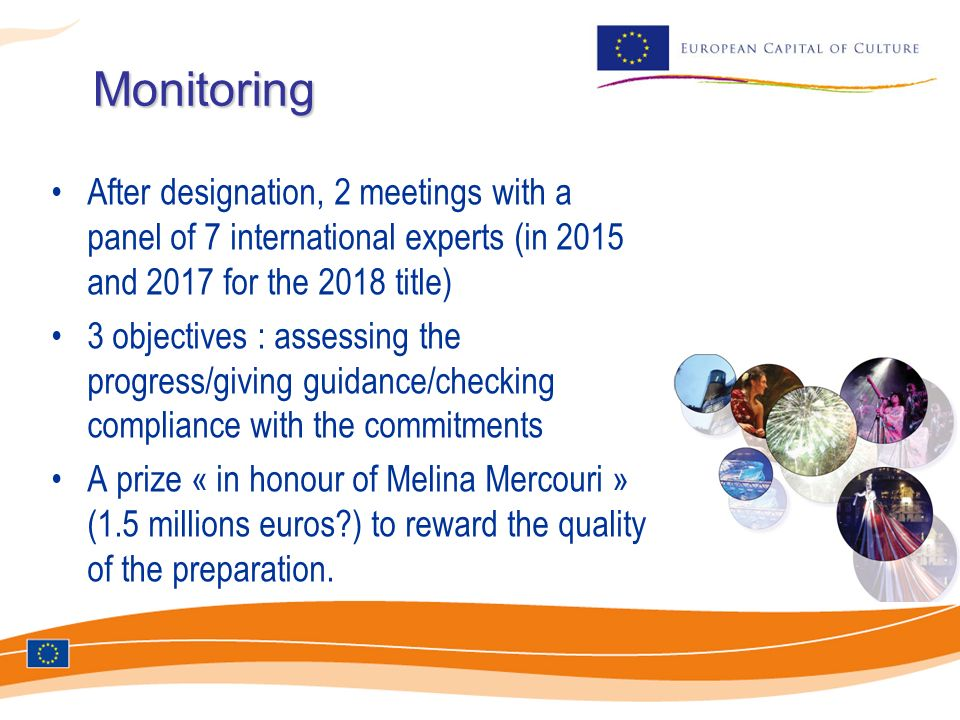 Monitoring After designation, 2 meetings with a panel of 7 international experts (in 2015 and 2017 for the 2018 title) 3 objectives : assessing the progress/giving guidance/checking compliance with the commitments A prize « in honour of Melina Mercouri » (1.5 millions euros ) to reward the quality of the preparation.