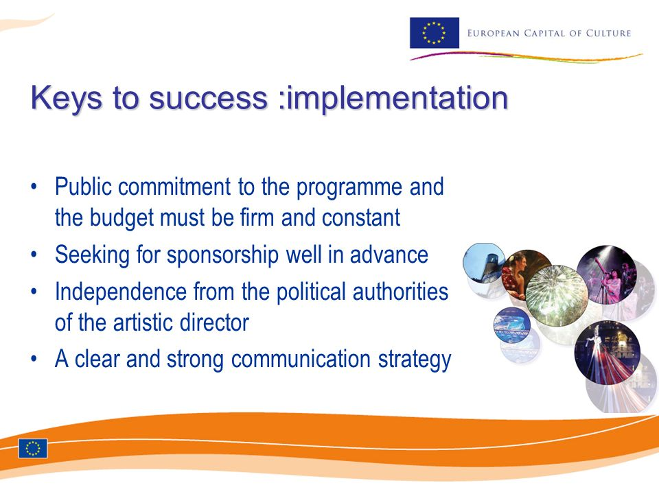 Keys to success :implementation Public commitment to the programme and the budget must be firm and constant Seeking for sponsorship well in advance In