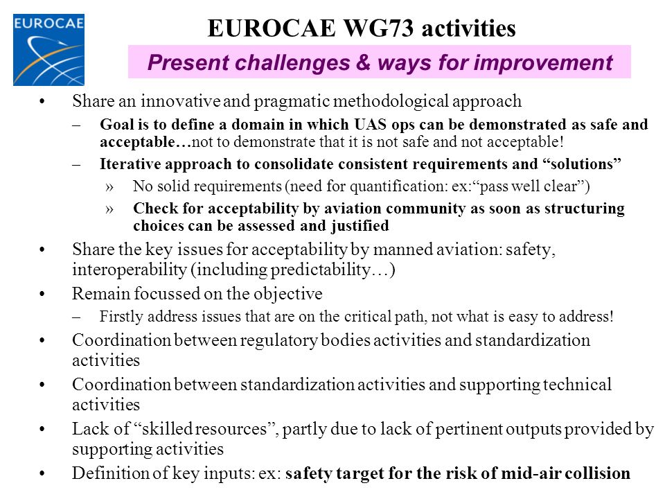 EUROCAE WG73 activities Share an innovative and pragmatic methodological approach –Goal is to define a domain in which UAS ops can be demonstrated as safe and acceptable…not to demonstrate that it is not safe and not acceptable.