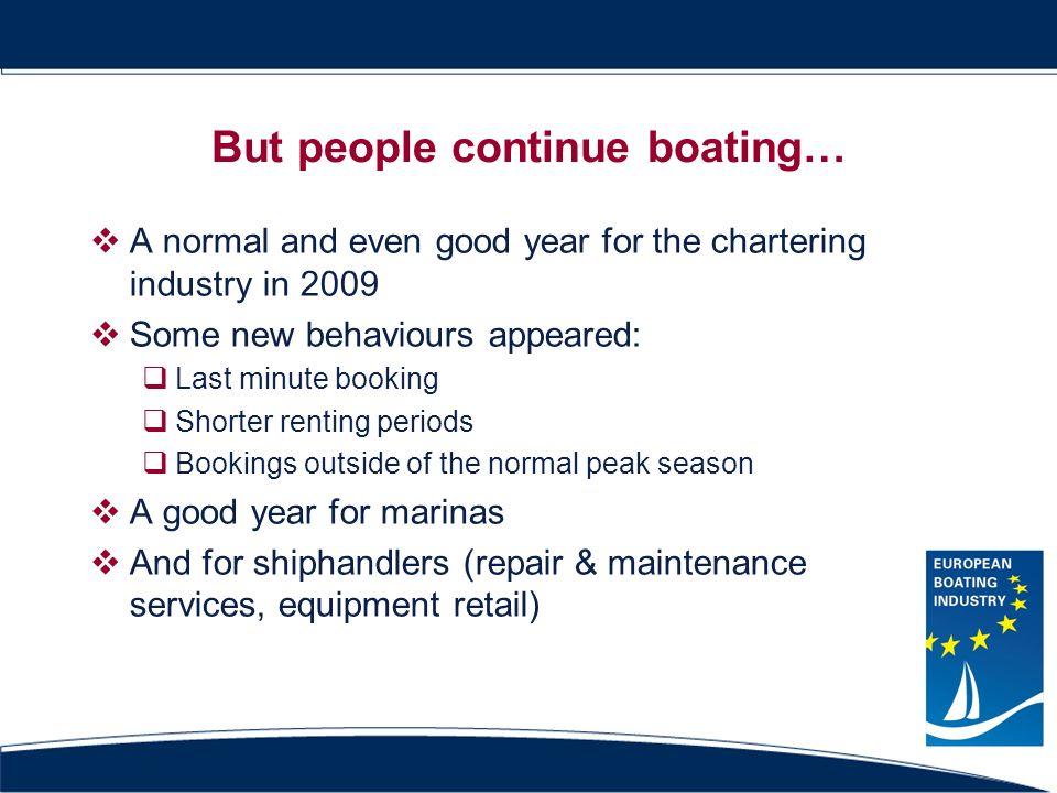 But people continue boating… A normal and even good year for the chartering industry in 2009 Some new behaviours appeared: Last minute booking Shorter