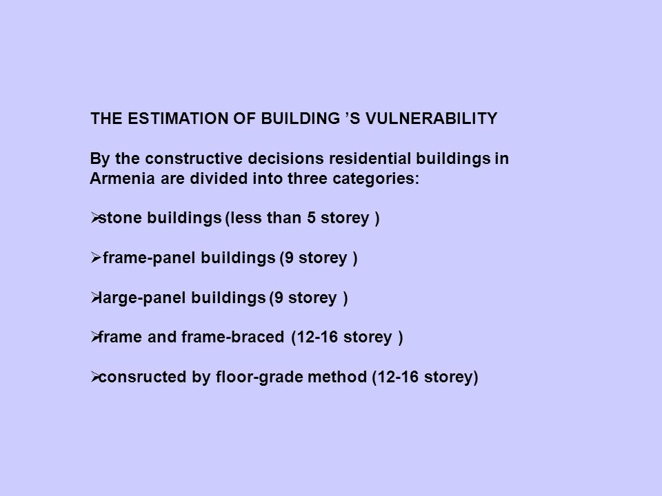 THE ESTIMATION OF BUILDING S VULNERABILITY By the constructive decisions residential buildings in Armenia are divided into three categories: stone buildings (less than 5 storey ) frame-panel buildings (9 storey ) large-panel buildings (9 storey ) frame and frame-braced (12-16 storey ) consructed by floor-grade method (12-16 storey)