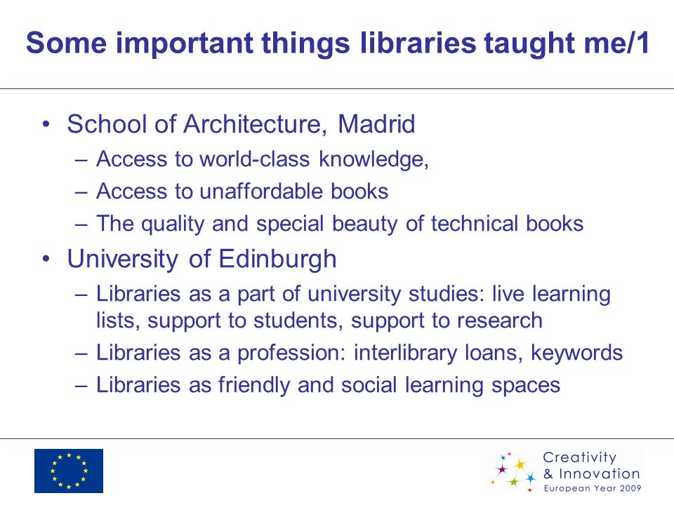 Some important things libraries taught me/1 School of Architecture, Madrid –Access to world-class knowledge, –Access to unaffordable books –The quality and special beauty of technical books University of Edinburgh –Libraries as a part of university studies: live learning lists, support to students, support to research –Libraries as a profession: interlibrary loans, keywords –Libraries as friendly and social learning spaces