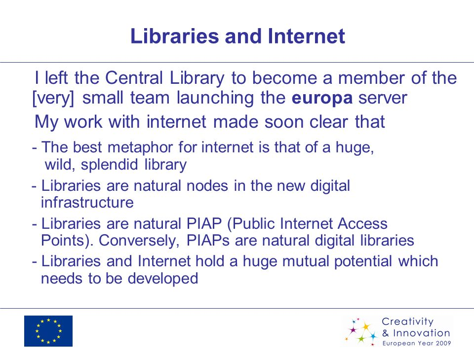 Libraries and Internet I left the Central Library to become a member of the [very] small team launching the europa server My work with internet made soon clear that - The best metaphor for internet is that of a huge, wild, splendid library - Libraries are natural nodes in the new digital infrastructure - Libraries are natural PIAP (Public Internet Access Points).