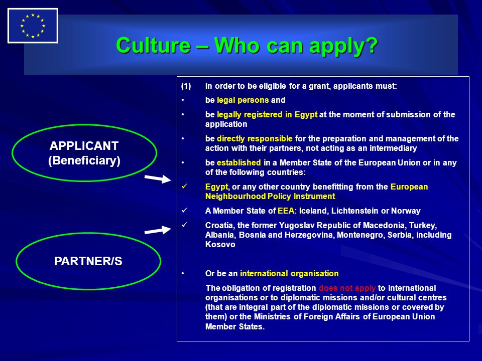 Culture – Who can apply? Culture – Who can apply? APPLICANT (Beneficiary) PARTNER/S (1)In order to be eligible for a grant, applicants must: be legal