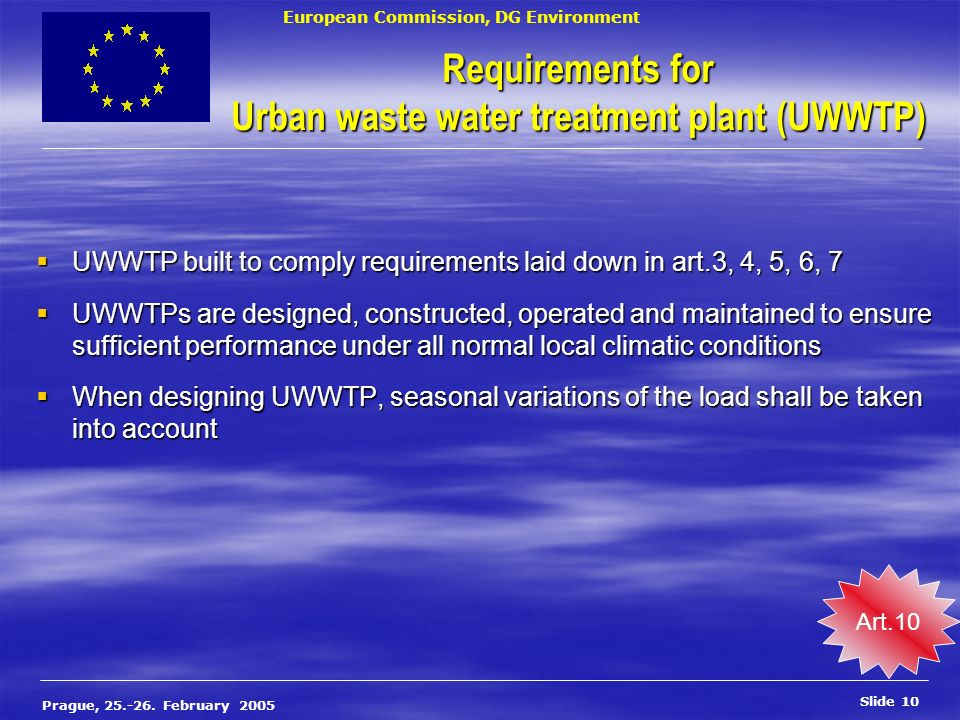 European Commission, DG Environment Slide 10 Prague, 25.-26. February 2005 Requirements for Urban waste water treatment plant (UWWTP) UWWTP built to c