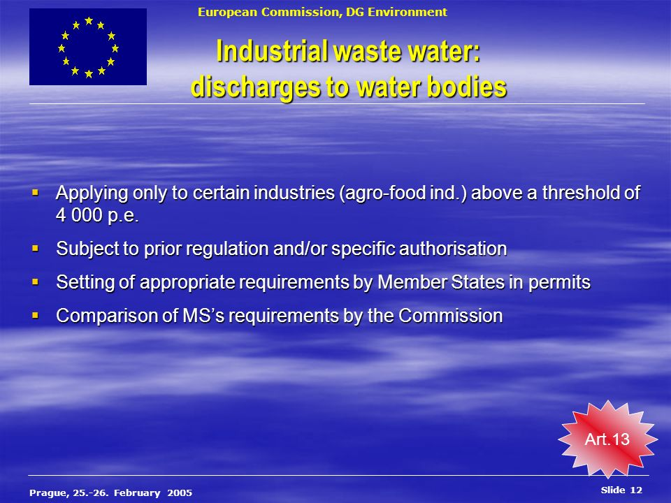 European Commission, DG Environment Slide 12 Prague, 25.-26. February 2005 Industrial waste water: discharges to water bodies Applying only to certain