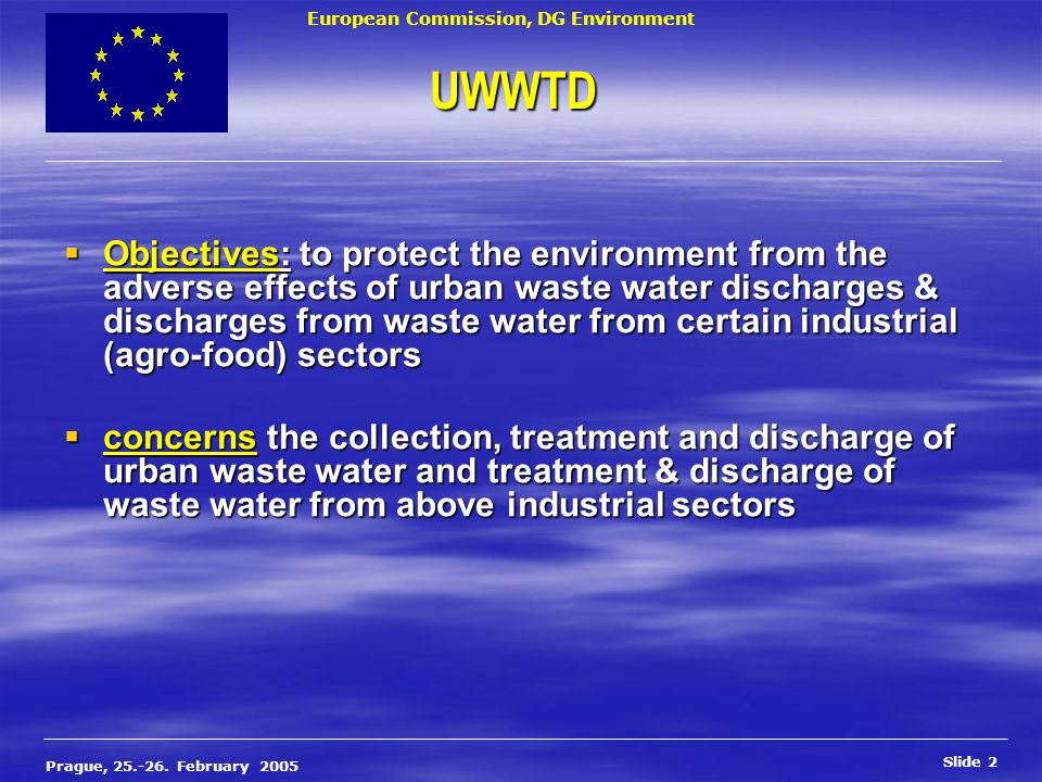 European Commission, DG Environment Slide 2 Prague, 25.-26. February 2005 UWWTD Objectives: to protect the environment from the adverse effects of urb