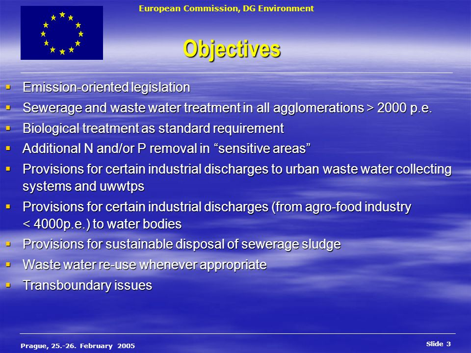 European Commission, DG Environment Slide 3 Prague, 25.-26. February 2005 Objectives Emission-oriented legislation Emission-oriented legislation Sewer