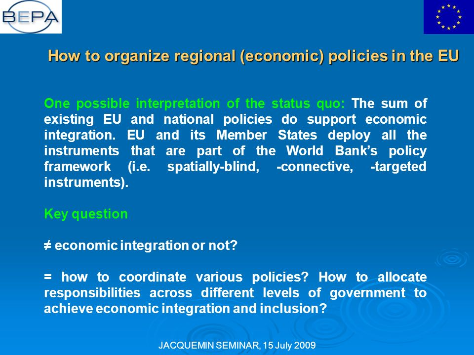 JACQUEMIN SEMINAR, 15 July 2009 How to organize regional (economic) policies in the EU One possible interpretation of the status quo: The sum of existing EU and national policies do support economic integration.