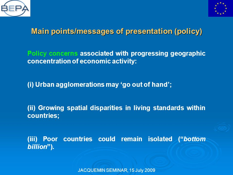 JACQUEMIN SEMINAR, 15 July 2009 Main points/messages of presentation (policy) Policy concerns associated with progressing geographic concentration of economic activity: (i) Urban agglomerations may go out of hand; (ii) Growing spatial disparities in living standards within countries; (iii) Poor countries could remain isolated (bottom billion).
